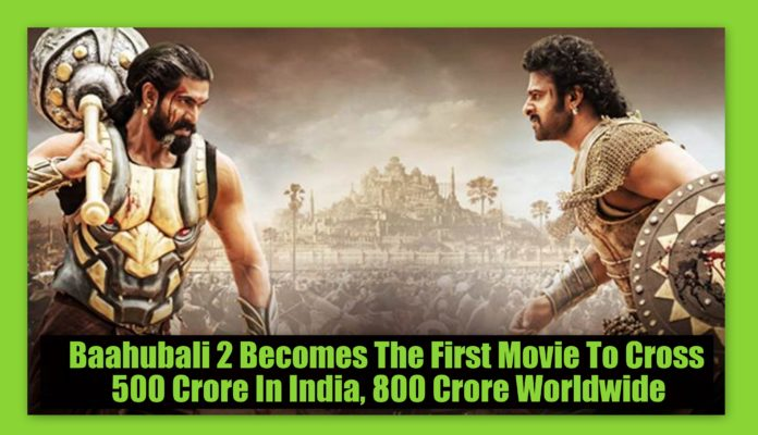 Baahubali 2 Becomes The First Movie To Cross 500 Crore In India, 800 Crore Worldwide