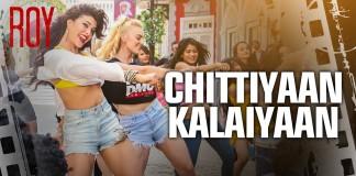 Chittiyaan Kalaiyaan Video Song Roy | Official Video Song
